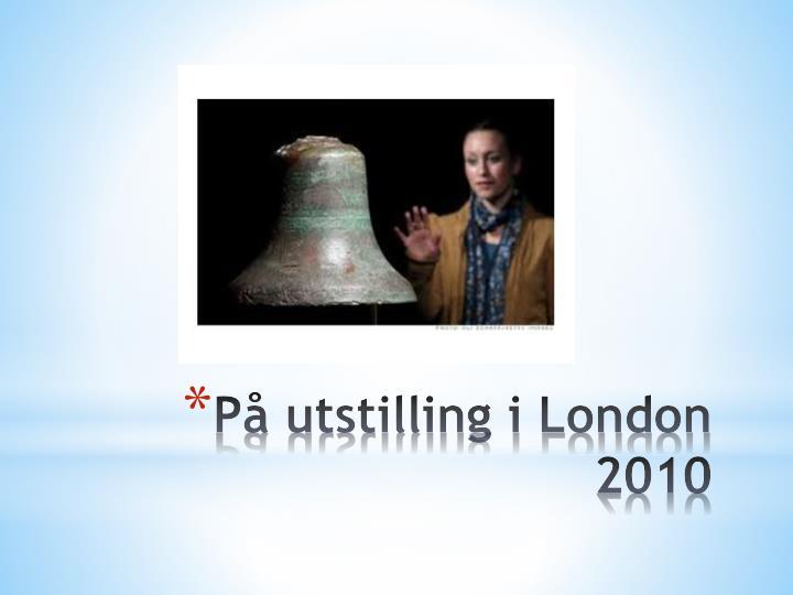 På utstilling i London 2010
