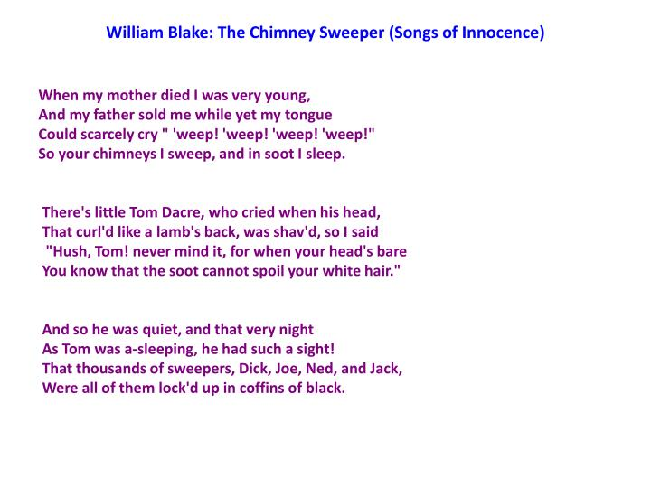 """social criticism in william blakes chimney sweeper Social criticism in william flake's """"the chimney sweeper"""" 'the chimney sweeper' by william blake criticizes child labor and especially society that sees the children's misery but chooses to look away and it reveals the change of the mental state of those children who were forced to do such cruel work at the age of four to nine years."""