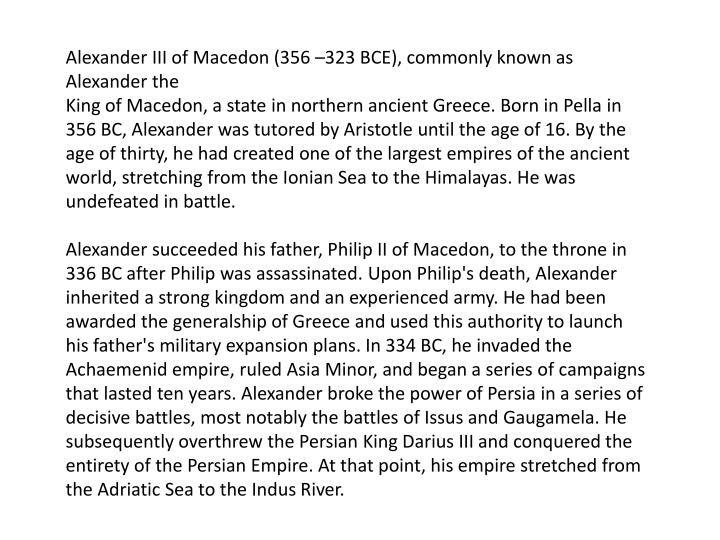 Alexander III of Macedon (356 –323 BCE), commonly known as Alexander the
