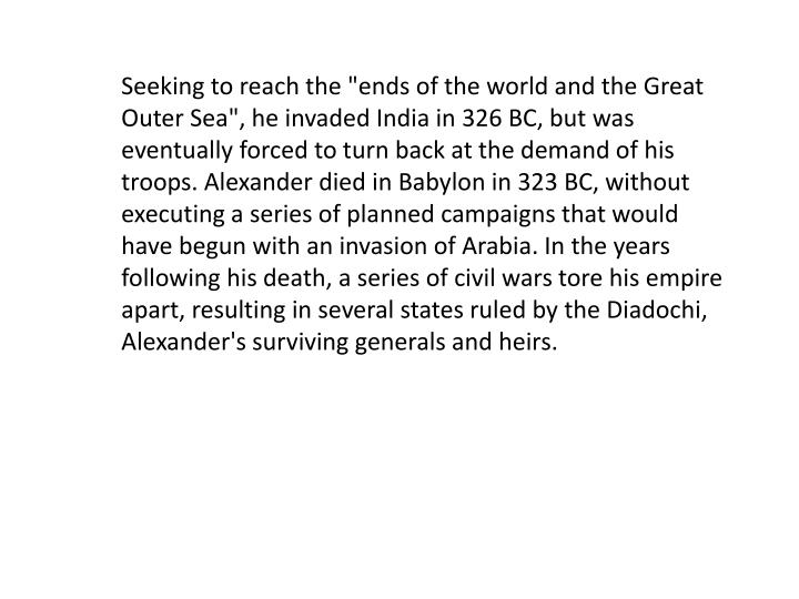 "Seeking to reach the ""ends of the world and the Great Outer Sea"", he invaded India in 326 BC, but was eventually forced to turn back at the demand of his troops. Alexander died in Babylon in 323 BC, without executing a series of planned campaigns that would have begun with an invasion of Arabia. In the years following his death, a series of civil wars tore his empire apart, resulting in several states ruled by the"