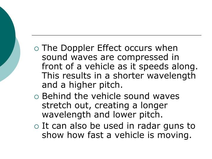 The Doppler Effect occurs when sound waves are compressed in front of a vehicle as it speeds along. This results in a shorter wavelength and a higher pitch.
