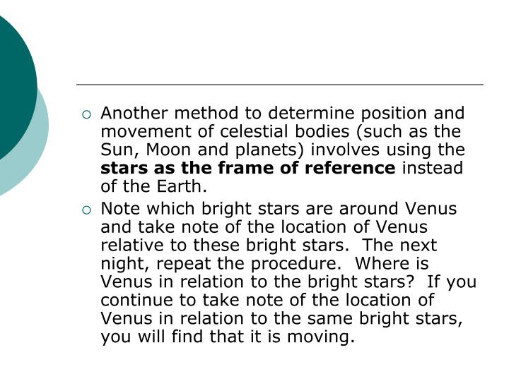 Another method to determine position and movement of celestial bodies (such as the Sun, Moon and planets) involves using the