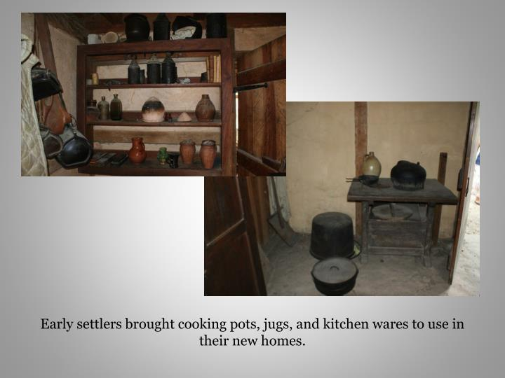 Early settlers brought cooking pots, jugs, and kitchen wares to use in their new homes.