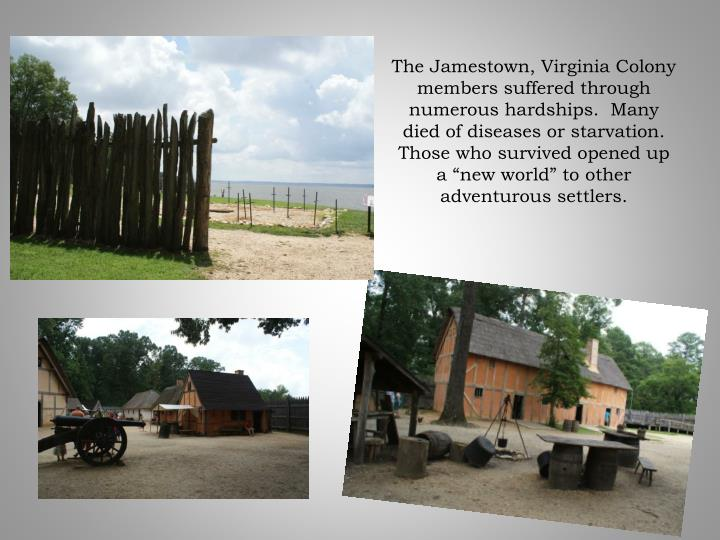 The Jamestown, Virginia Colony members suffered through numerous hardships.  Many died of diseases or starvation.