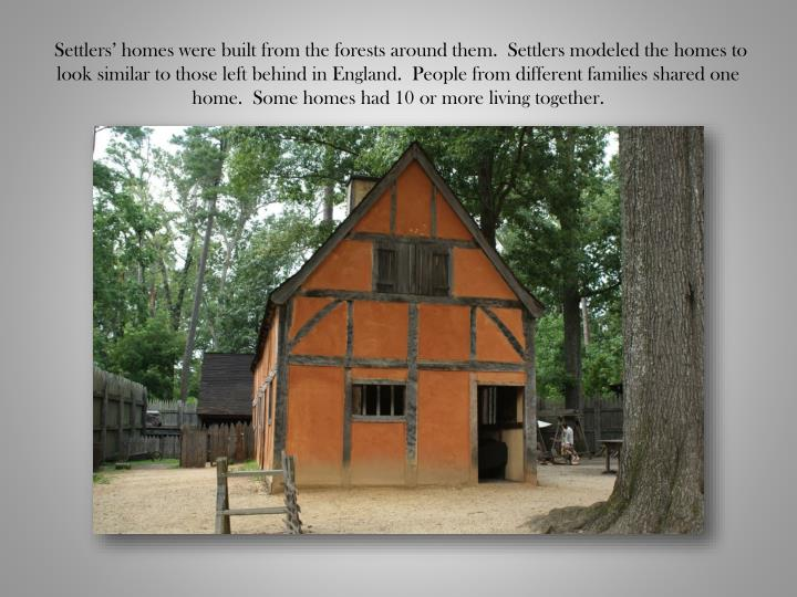 Settlers' homes were built from the forests around them.  Settlers modeled the homes to look similar to those left behind in England.  People from different families shared one home.  Some homes had 10 or more living together.