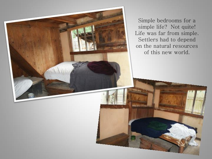 Simple bedrooms for a simple life?  Not quite!  Life was far from simple. Settlers had to depend on the natural resources of this new world.