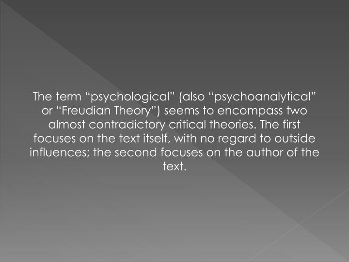 "The term ""psychological"" (also ""psychoanalytical"" or ""Freudian Theory"") seems to encompass two almost contradictory critical theories. The first focuses on the text itself, with no regard to outside influences; the second focuses on the author of the text."
