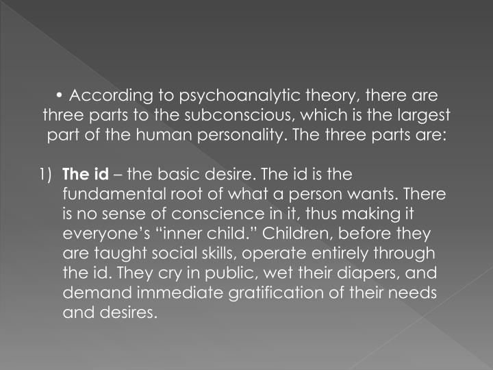 • According to psychoanalytic theory, there are three parts to the subconscious, which is the largest part of the human personality. The three parts are: