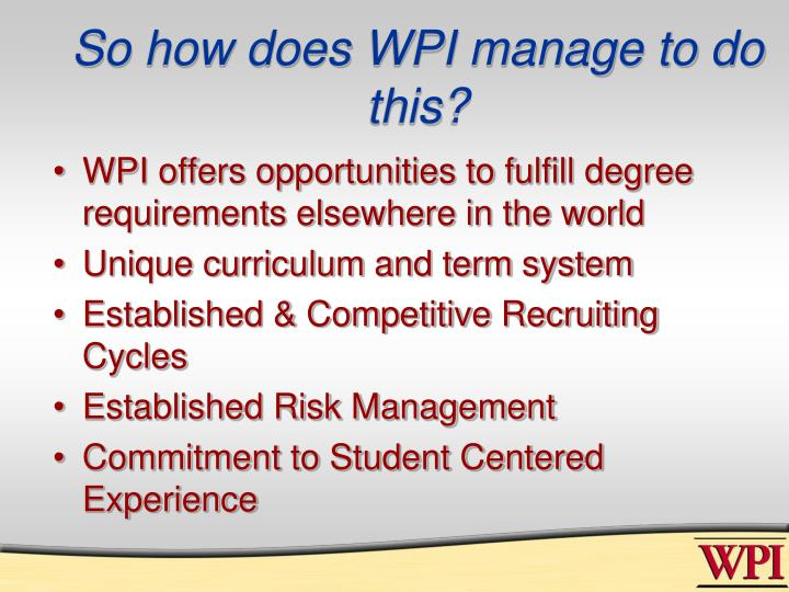 So how does WPI manage to do this?