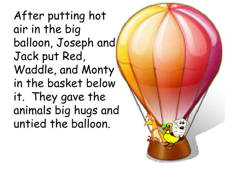 After putting hot air in the big balloon, Joseph and Jack put Red, Waddle, and Monty in the basket below it.  They gave the animals big hugs and untied the balloon.