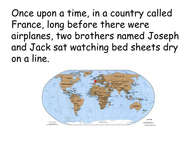 Once upon a time, in a country called France, long before there were airplanes, two brothers named Joseph and Jack sat watching bed sheets dry on a line.