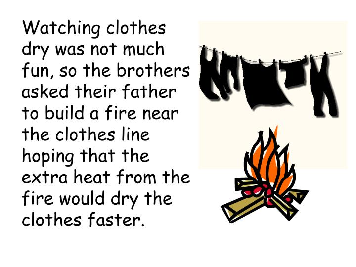 Watching clothes dry was not much fun, so the brothers asked their father to build a fire near the clothes line hoping that the extra heat from the fire would dry the clothes faster.