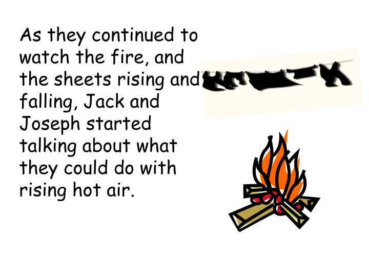 As they continued to watch the fire, and the sheets rising and falling, Jack and Joseph started talking about what they could do with rising hot air.