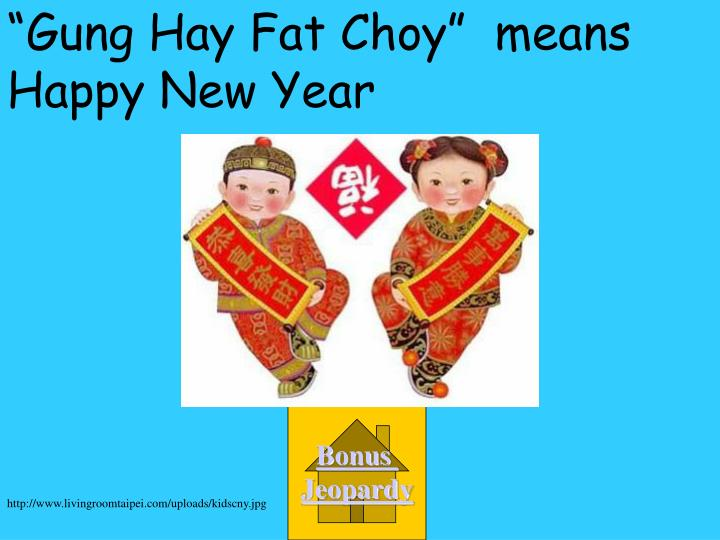 """Gung Hay Fat Choy""  means Happy New Year"