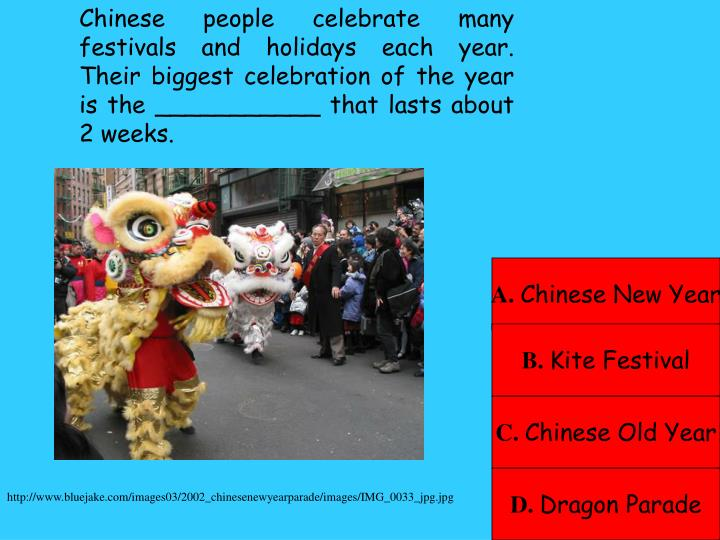 Chinese people celebrate many festivals and holidays each year.   Their biggest celebration of the year is the ___________ that lasts about 2 weeks.