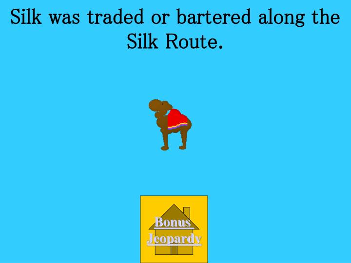 Silk was traded or bartered along the Silk Route.
