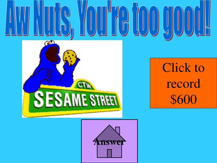 Aw Nuts, You're too good!