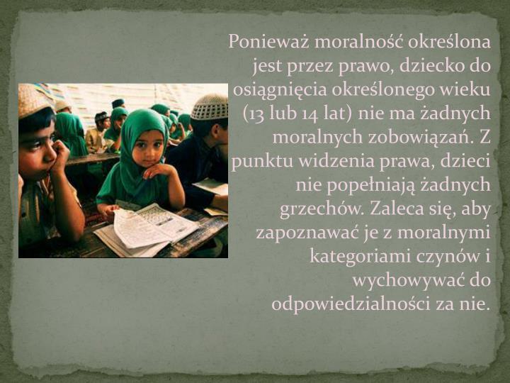 Ponieważ moralność określona jest przez prawo, dziecko do osiągnięcia określonego wieku (13 lub 14 lat) nie ma żadnych moralnych zobowiązań. Z punktu widzenia prawa, dzieci nie popełniają żadnych grzechów. Zaleca się, aby zapoznawać je z moralnymi kategoriami czynów i wychowywać do odpowiedzialności za