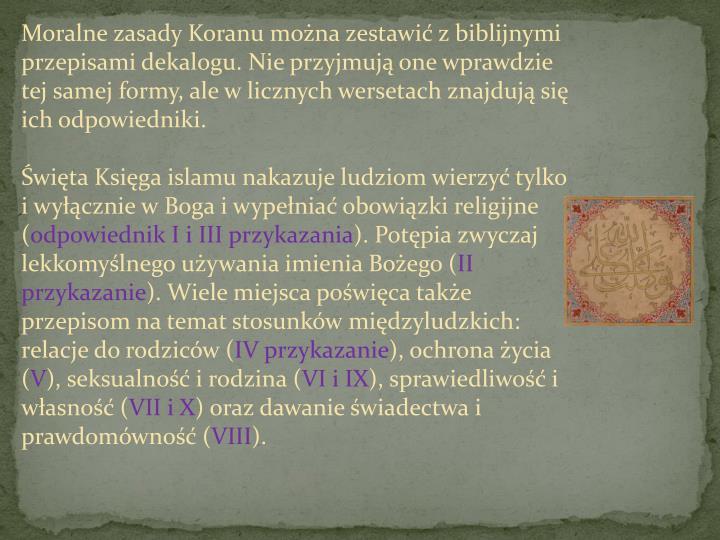Moralne zasady Koranu można zestawić z biblijnymi przepisami dekalogu. Nie przyjmują one wprawdzie tej samej formy, ale w licznych wersetach znajdują się ich odpowiedniki