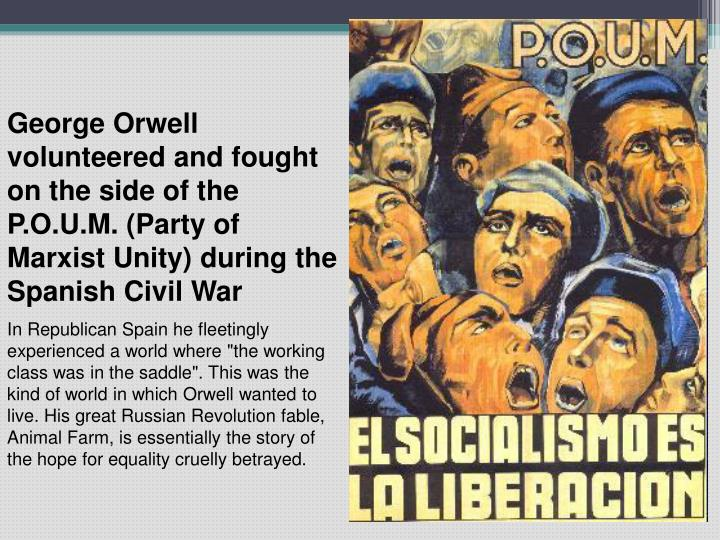 George Orwell volunteered and fought on the side of the P.O.U.M. (Party of Marxist Unity) during the Spanish Civil