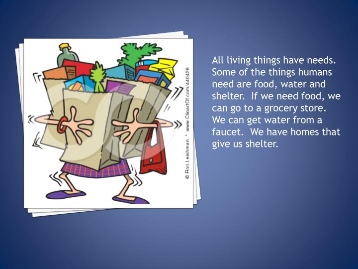 All living things have needs.  Some of the things humans need are food, water and shelter.  If we ne...