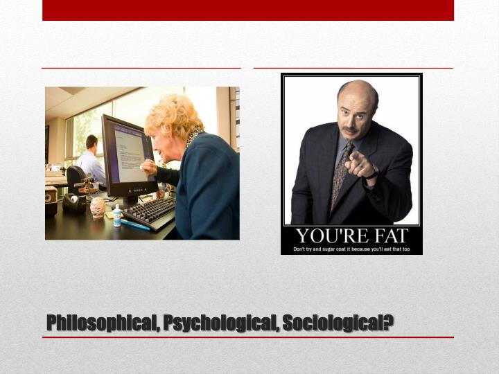Philosophical, Psychological, Sociological?