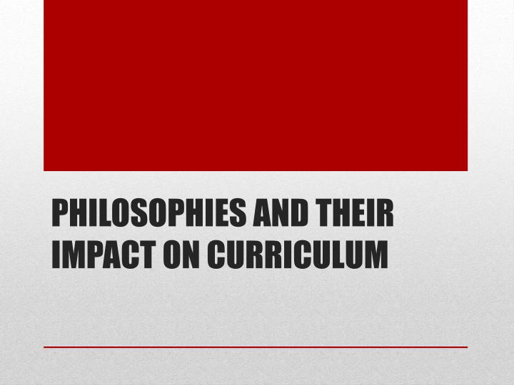 Philosophies and their impact on Curriculum