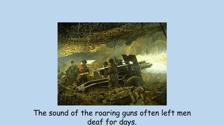 The sound of the roaring guns often left men deaf for days.