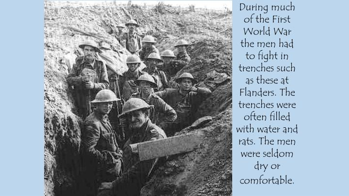 During much of the First World War the men had to fight in trenches such as these at Flanders. The trenches were often filled with water and rats. The men were seldom dry or comfortable.