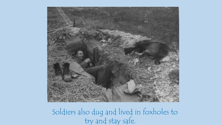 Soldiers also dug and lived in foxholes to try and stay safe.