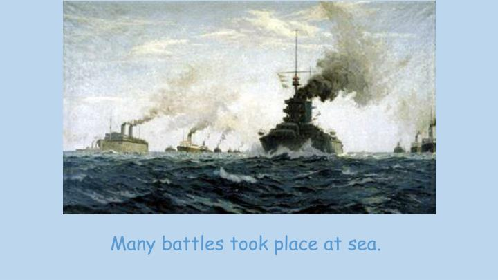 Many battles took place at sea.