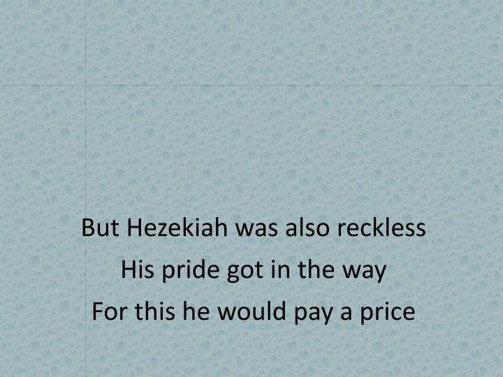 But Hezekiah was also reckless