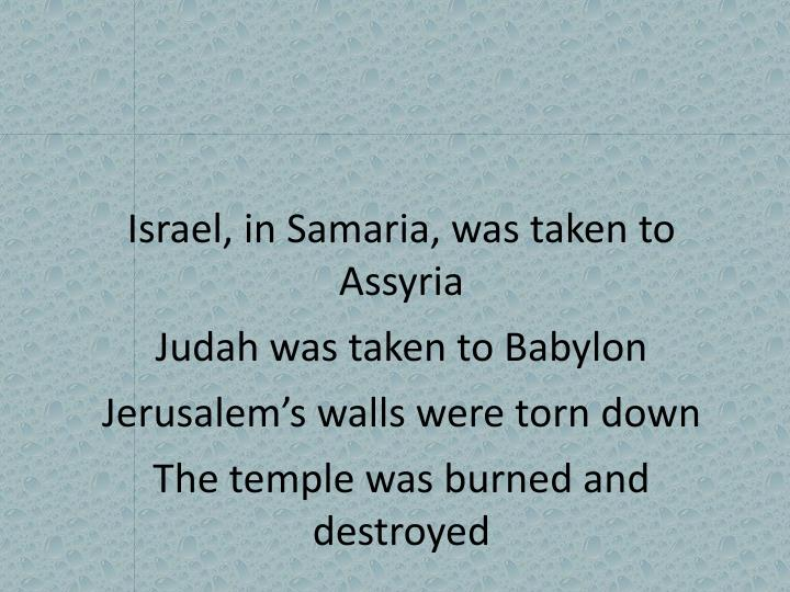 Israel, in Samaria, was taken to Assyria