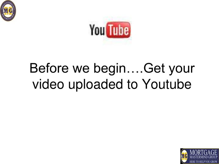 Before we begin….Get your video uploaded to Youtube
