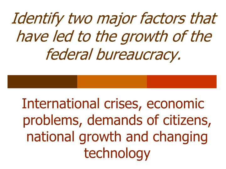 Identify two major factors that have led to the growth of the federal bureaucracy.