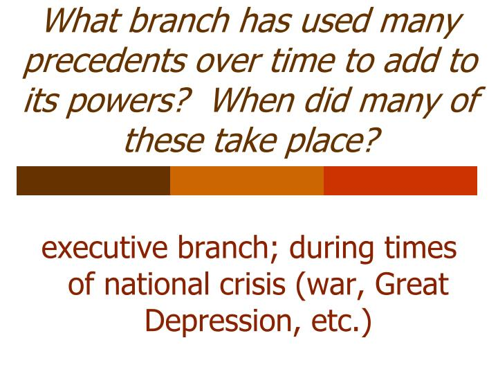 What branch has used many precedents over time to add to its powers?  When did many of these take place?