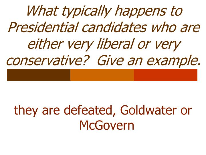 What typically happens to Presidential candidates who are either very liberal or very conservative?  Give an example.