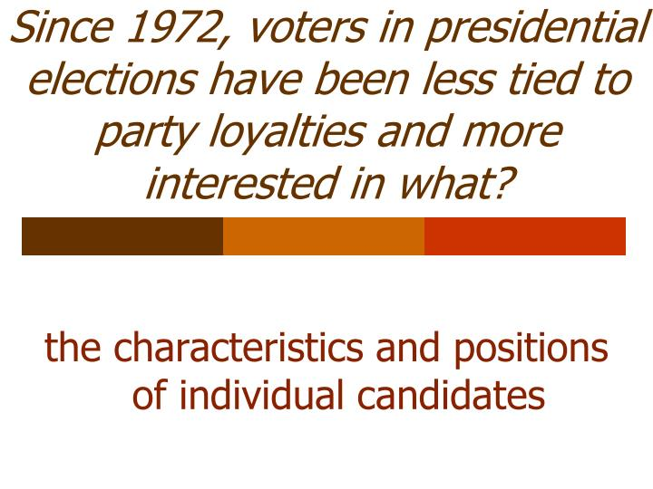 Since 1972, voters in presidential elections have been less tied to party loyalties and more interested in what?
