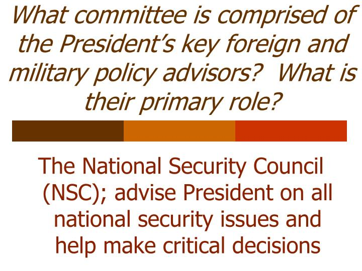 What committee is comprised of the President's key foreign and military policy advisors?  What is their primary role?