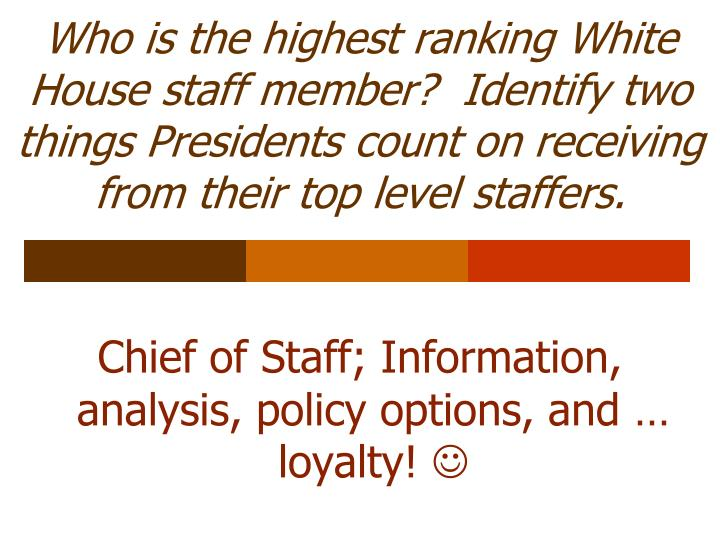 Who is the highest ranking White House staff member?  Identify two things Presidents count on receiving from their top level staffers.