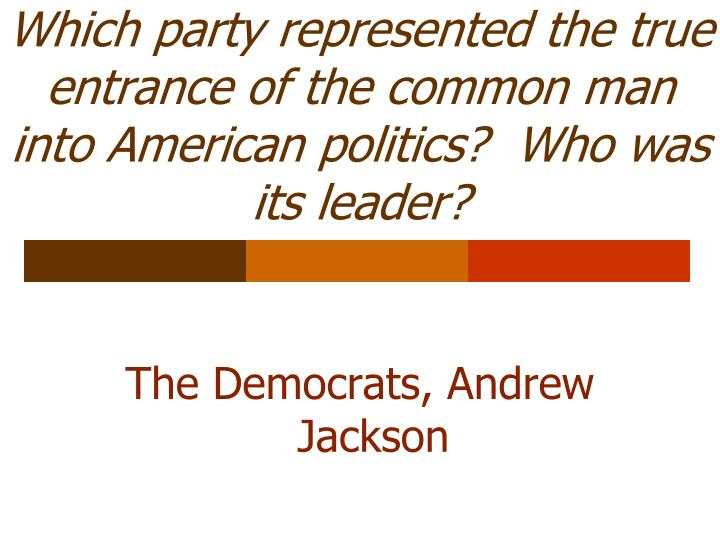 Which party represented the true entrance of the common man into American politics?  Who was its leader?