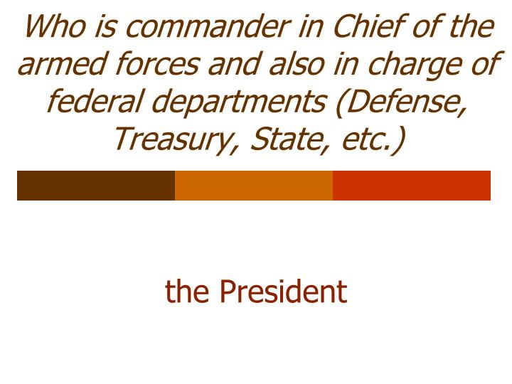 Who is commander in Chief of the armed forces and also in charge of federal departments (Defense, Treasury, State, etc.)