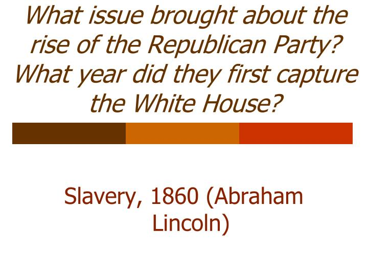 What issue brought about the rise of the Republican Party?  What year did they first capture the White House?