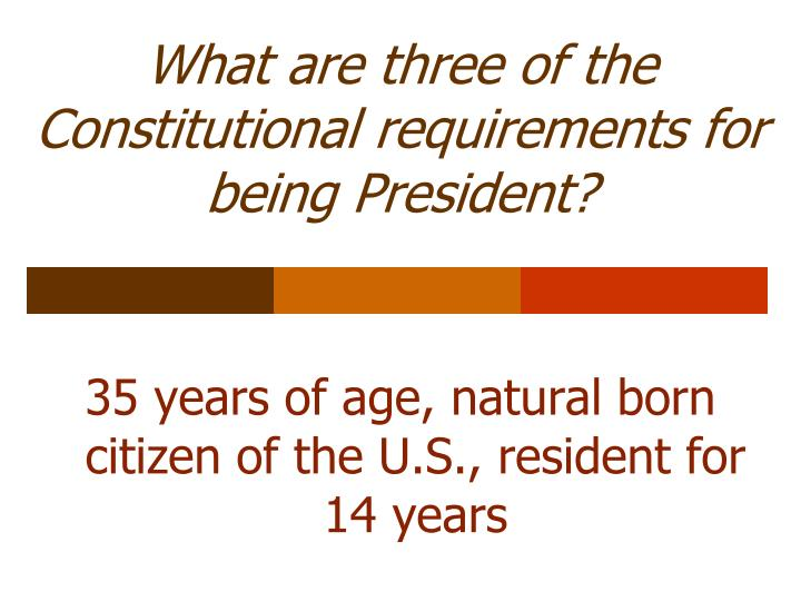 What are three of the Constitutional requirements for being President?
