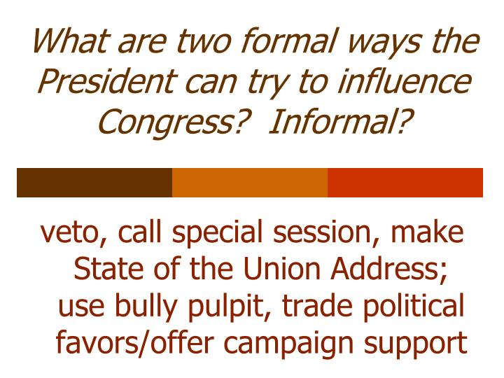 What are two formal ways the President can try to influence Congress?  Informal?