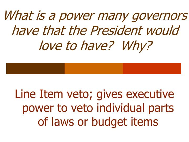 What is a power many governors have that the President would love to have?  Why?