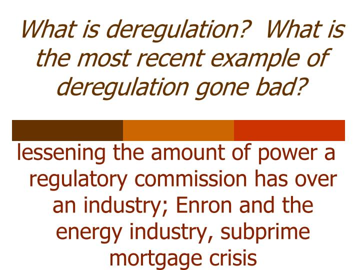 What is deregulation?  What is the most recent example of deregulation gone bad?