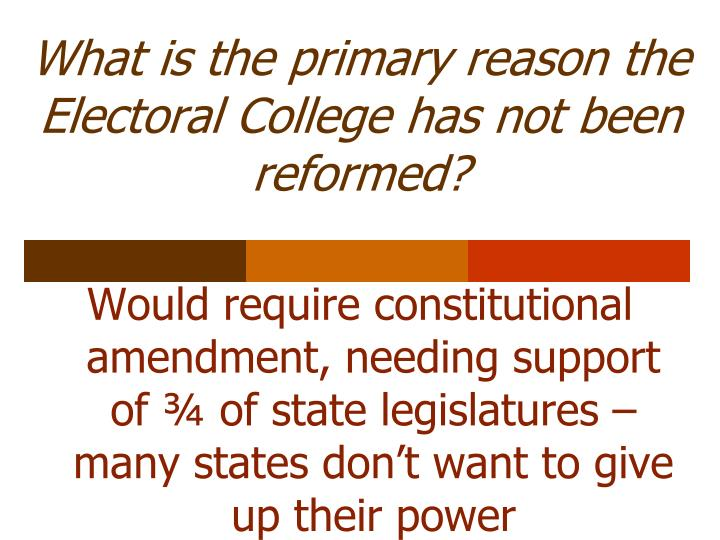 What is the primary reason the Electoral College has not been reformed?