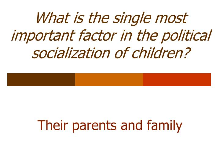 What is the single most important factor in the political socialization of children?