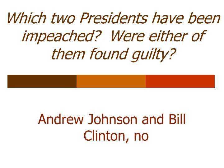 Which two Presidents have been impeached?  Were either of them found guilty?
